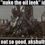 "that ""nuke the oil leek"" idea?"