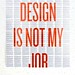 Design is Not My Job 3