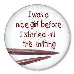 Iwas a nice girl before I started all this knitting