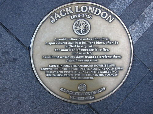 I would rather be ashes than dust, a spark burnt out in a brilliant blaze, than be stifled in dry rot... for man's chief purpose is to live, not to exist. I shall not waste my days trying to prolong them; I shall use my time-Jack London: NSW Writers Walk