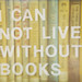 I Can Not Live Without Books