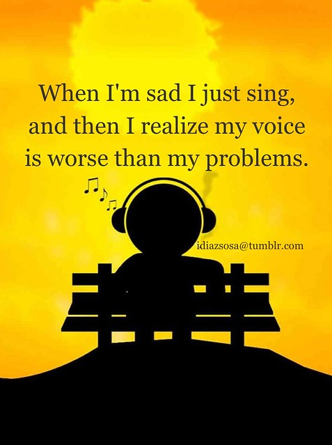 When I'm sad I just sing, and then I realize my voice is worse than my problems   - Unknown