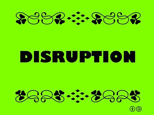 Buzzword Bingo: Disruption = To throw into confusion or disorder