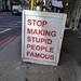 Stop making stupid people famous, sign, Shoreditch, London, UK by gruntzooki
