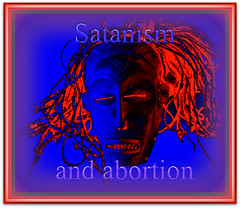 Satanism and abortion.