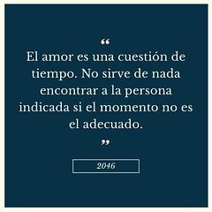 """""""El amor es una cuestión de tiempo. No sirve de nada encontrar a la persona indicada si el momento no es el adecuado.""""  -2046"""