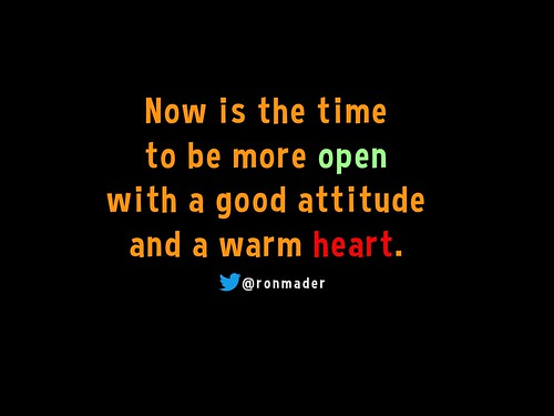 Now is the time  to be more open  with a good attitude  and a warm heart. @ronmader