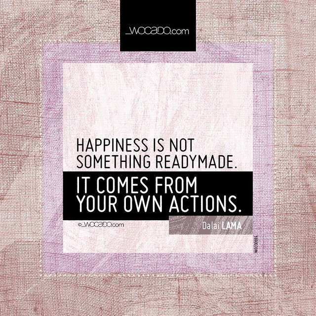 Happiness is not something readymade. by WOCADO.com