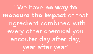 We have no way to measure the impact of an ingredient combined with every other chemical you encounter day after day