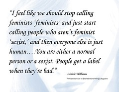Quotation:  ?I feel like we should stop calling    feminists ?feminists? and just start  calling people who aren?t feminist ?sexist,? and then everyone else is just human?.You are either a normal    person or a sexist. People get a label when they?re bad.