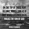 """On the top of those very billows, which look as if they would overwhelm us, walks the Son of God."" —Oswald Chambers"