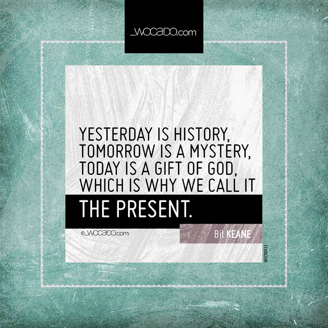 Yesterday is history, tomorrow is a mystery by WOCADO.com