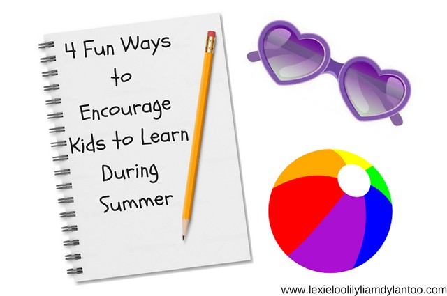 4 Fun Ways to Encourage Kids to Learn During Summer