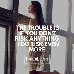 THE the trouble is, if you don't risk anything, you risk even more.