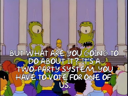 But what are you going to do about it? It's a Two-Party system, you have to vote for one of us