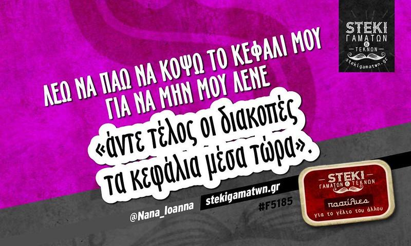 Λέω να πάω να κόψω το κεφάλι μου  @Nana_Ioanna