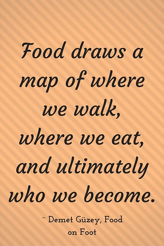 Food draws a map of where we walk, where we eat, and ultimately who we become. ~ Demet Güzey, Food on Foot
