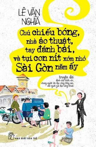 Chú Chiếu Bóng, Nhà Ảo Thuật, Tay Đánh Bài Và Tụi Con Nít Xóm Nhỏ Sài Gòn Năm Ấy - Lê Văn Nghĩa