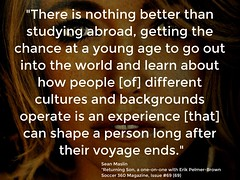 """Quotation: """"There is nothing better than studying abroad, getting the chance at a young age to go out into the world and learn...."""""""