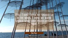 Well I don't think we should go to the moon. I think we maybe should send some politicians up there.
