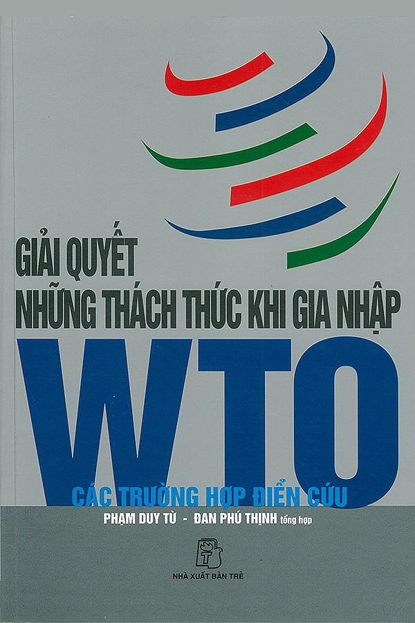 Giải Quyết Những Thách Thức Khi Gia Nhập WTO - Các Trường Hợp Điển Cứu - Phạm Duy Từ & Đan Phù Thịnh