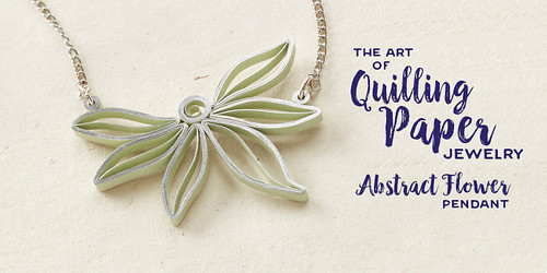 The Art of Quilling Paper Jewelry - Abstract Flower Pendant Bonus Project