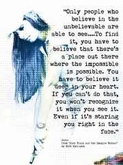 "Quotation: ""Only people who believe in the unbelievable are able to see....To find it, you have to believe that there's a place out there where the impossible is possible...."""