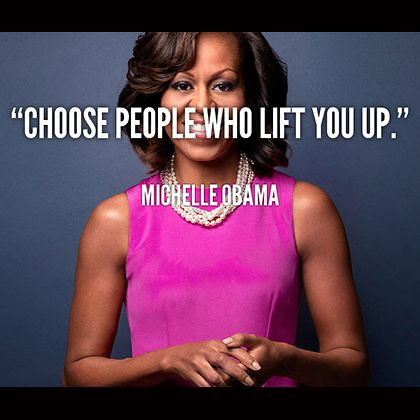 Celebrity Quotes : Choose people who lift you up -- First Lady Michelle Obama...