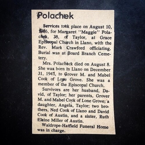 I found this these other day, in a stack of photos my aunt sent to me. This smudged little snippet - a whole life reduced to a few inches of newsprint, where they couldn't even be bothered to spell our name right twice (it's Polacheck). Obituaries are so