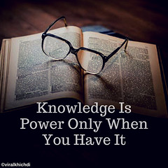 Knowledge is power no doubt about that. But it?s important that we keep it clear in our mind what knowledge exactly is and what kind of knowledge can be channelized into a powerful tool. Only then you?ll be able to acquire the right knowledge and sense it