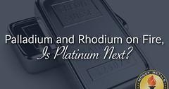 Palladium and Rhodium on Fire, Is Platinum Next?