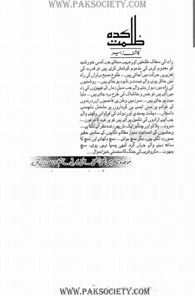 Zulmat Kadah  is a very well written complex script novel which depicts normal emotions and behaviour of human like love hate greed power and fear, writen by Kashif Zubair , Kashif Zubair is a very famous and popular specialy among female readers