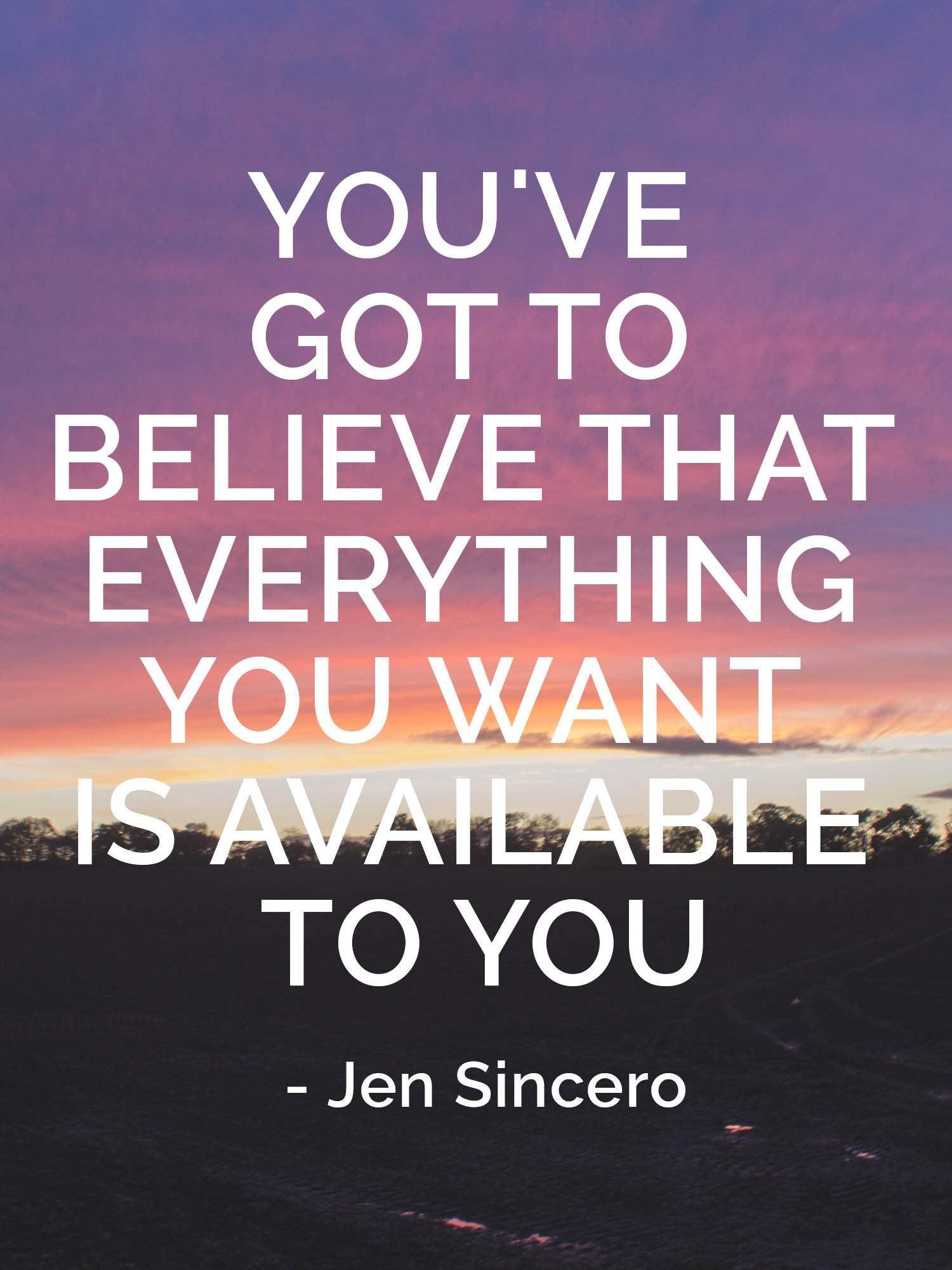 You've got to believe that everything you want is available to you Jen Sincero