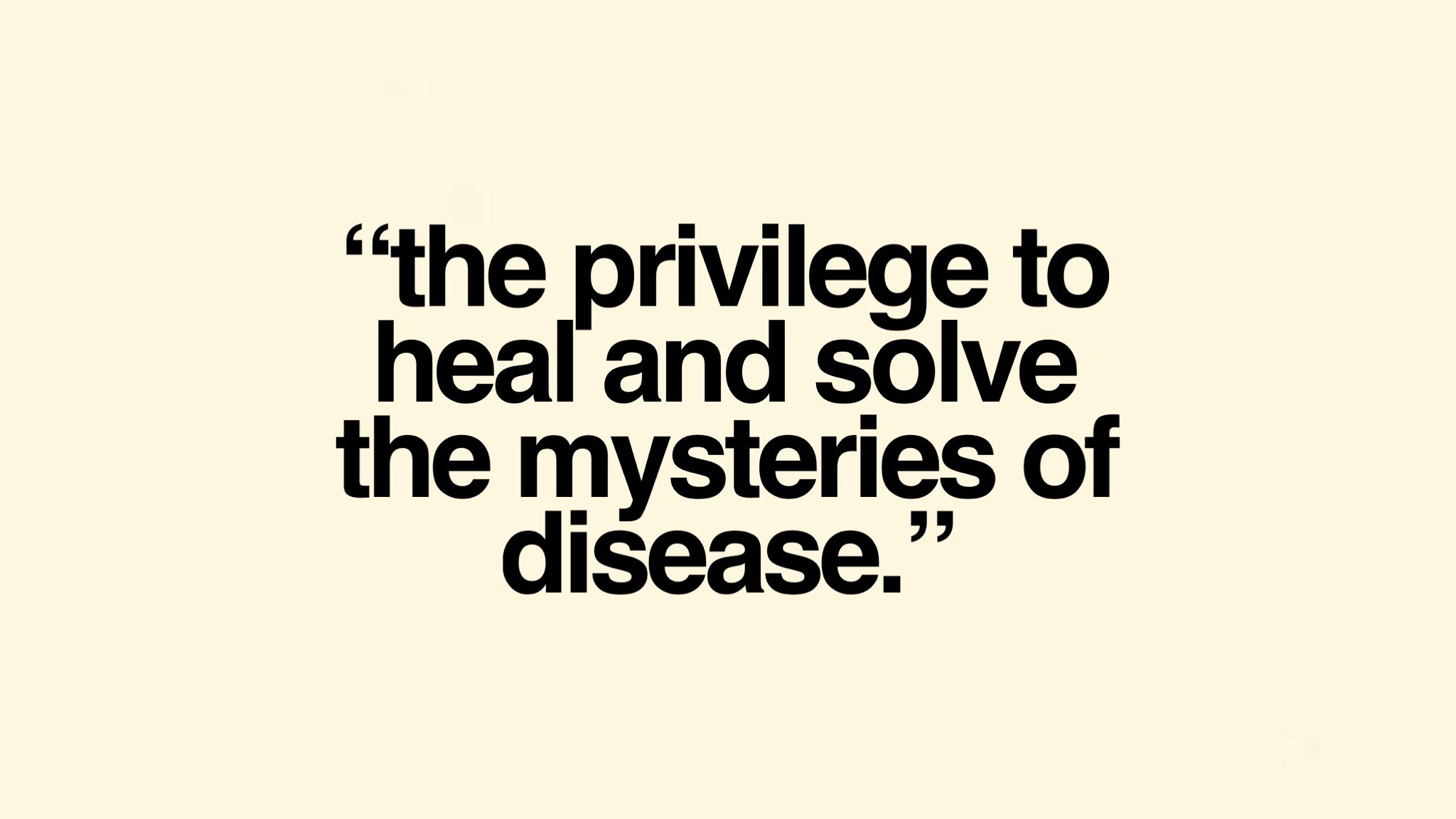 The privilege to heal and solve the mysteries of disease.