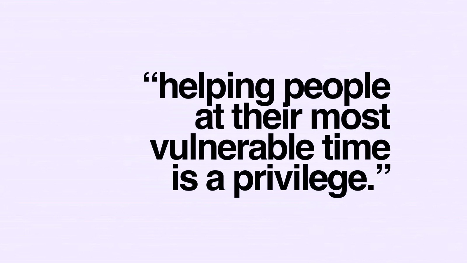 Helping people at their most vulnerable time is a privilege.