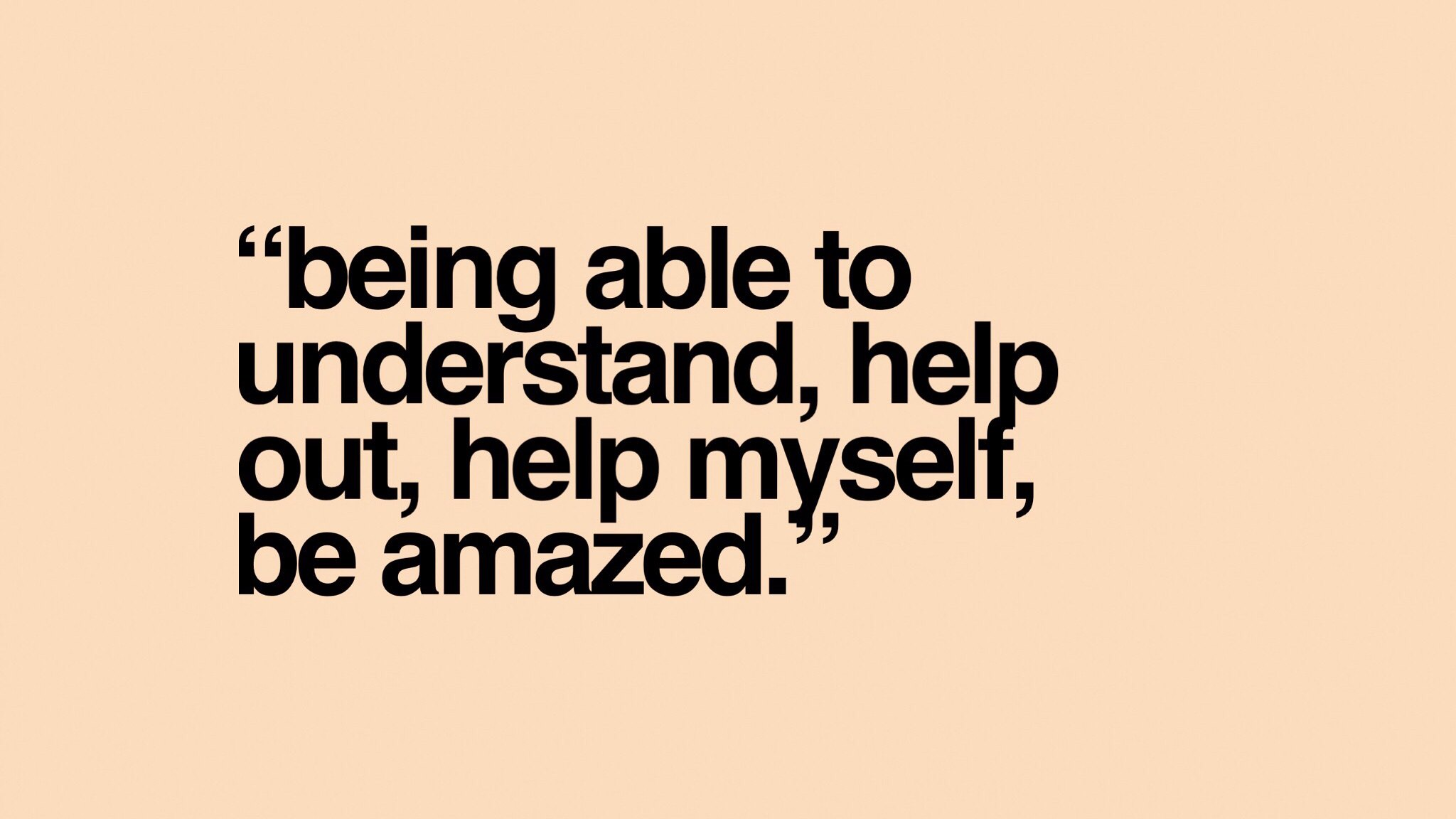 Being able to understand, help out, help myself, be amazed.