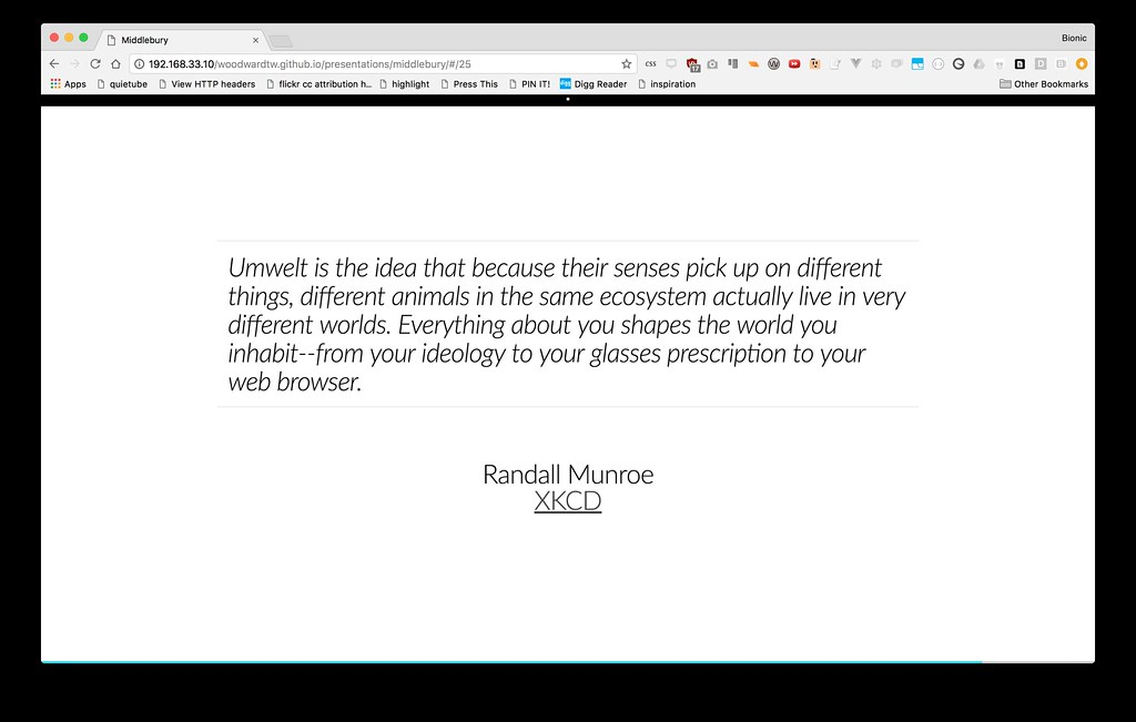 Umwelt is the idea that because their senses pick up on different things, different animals in the same ecosystem actually live in very different worlds. Everything about you shapes the world you inhabit--from your ideology to your glasses prescription to your web browser.