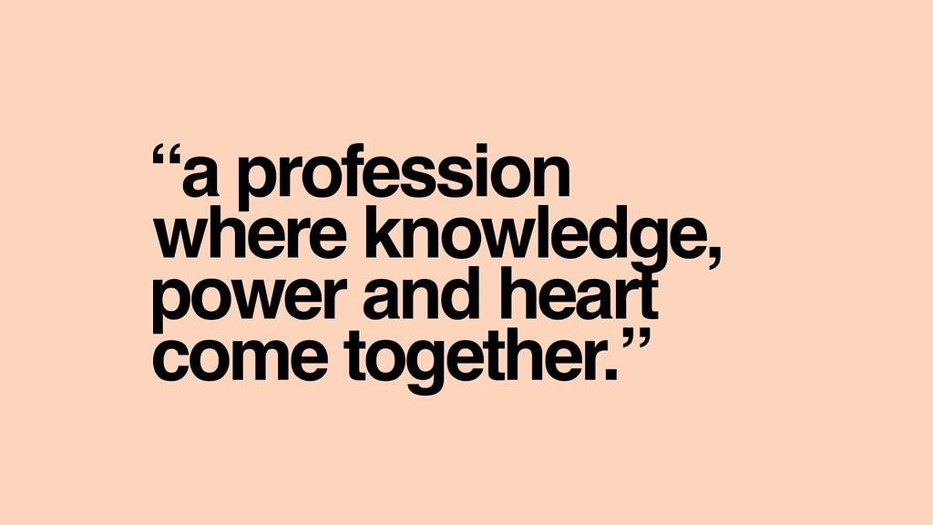 A profession where knowledge, power and heart come together.