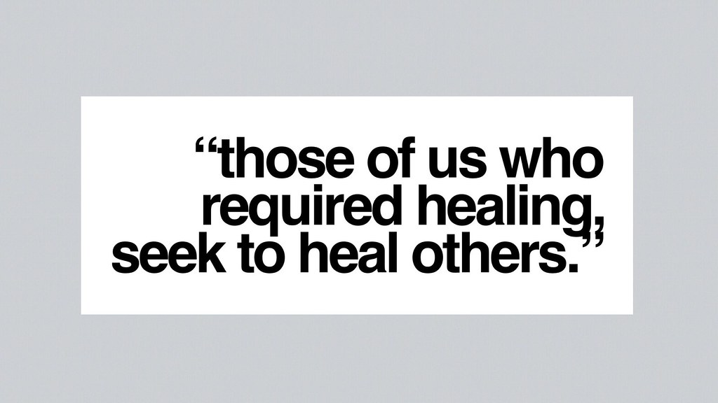 Those of us who required healing, seek to heal others.