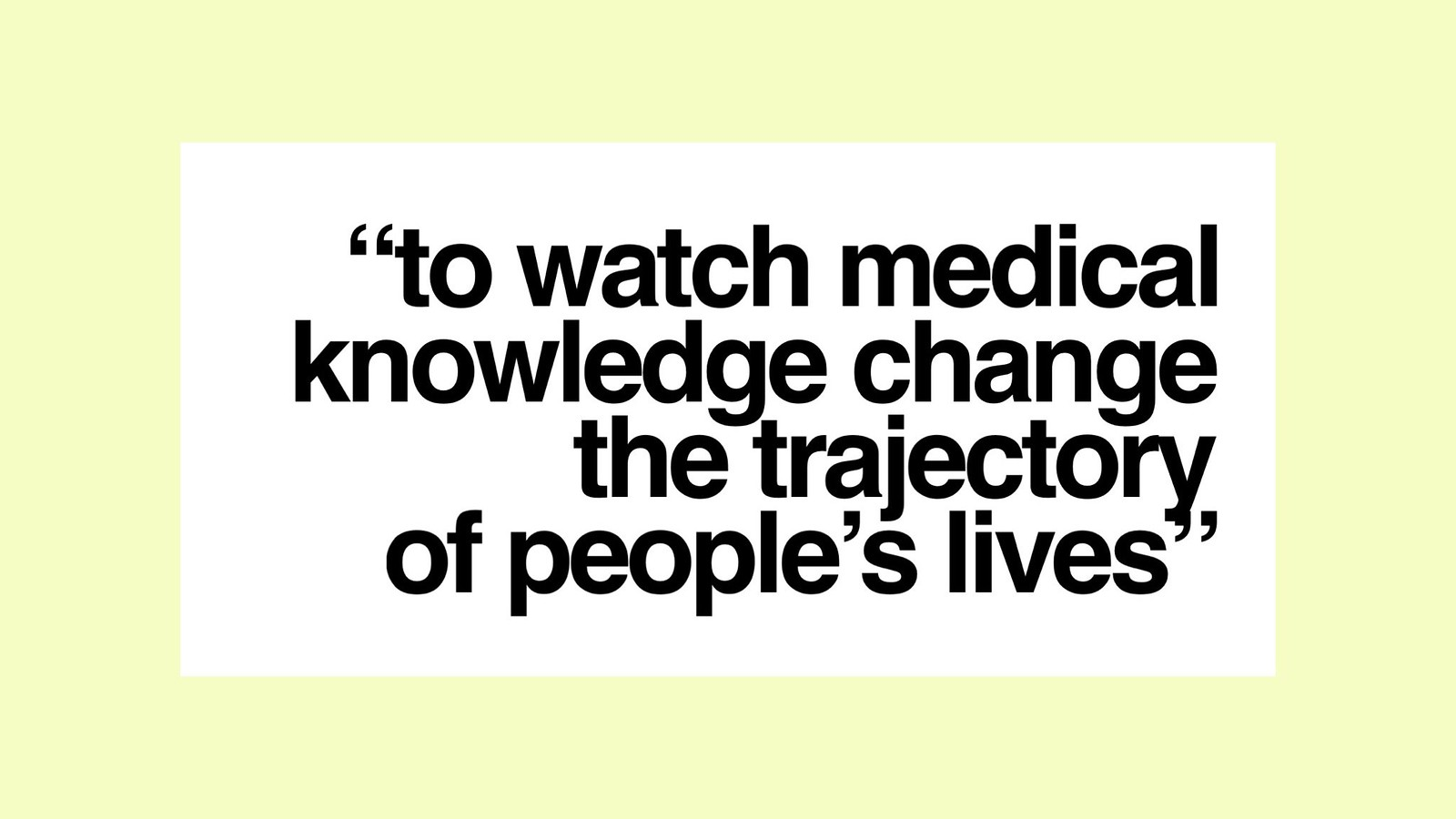 To watch medical knowledge change the trajectory of people's lives.