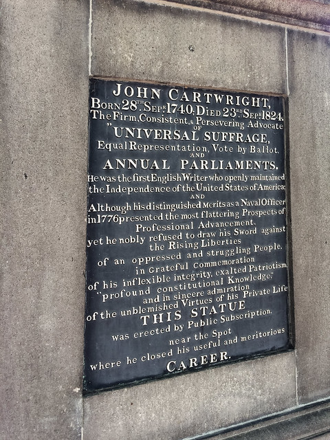 "John Cartwright black plaque - John Cartwright Born 28th. Sepr. 1740; Died 23rd. Sepr. 1824.  The firm, Consistent, & Persevering Advocate of ""Universal suffrage, Equal Representation, Vote by Ballot, and Annual Parliaments.  He was the first English Writer who openly maintained the Independence of the United States of America; and although his distinguished merits as a naval officer in 1776 presented the most flattering Prospects of Professional Advancement, yet he nobly refused to draw his Sword against the Rising Liberties"