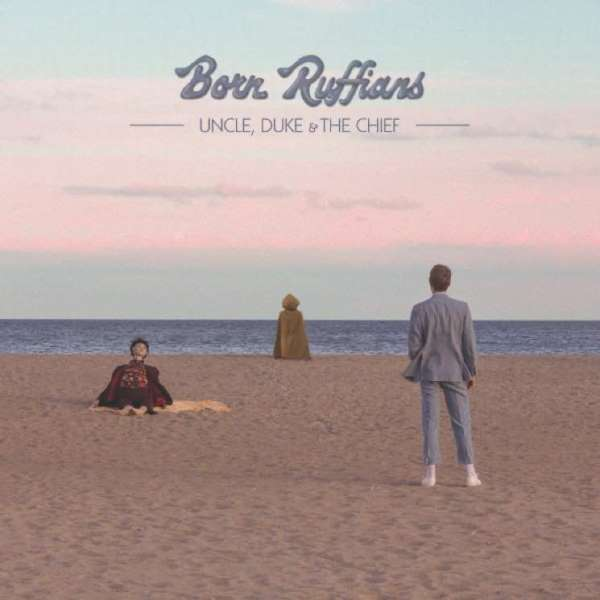 Born Ruffians - Uncle, Duke And The Chief