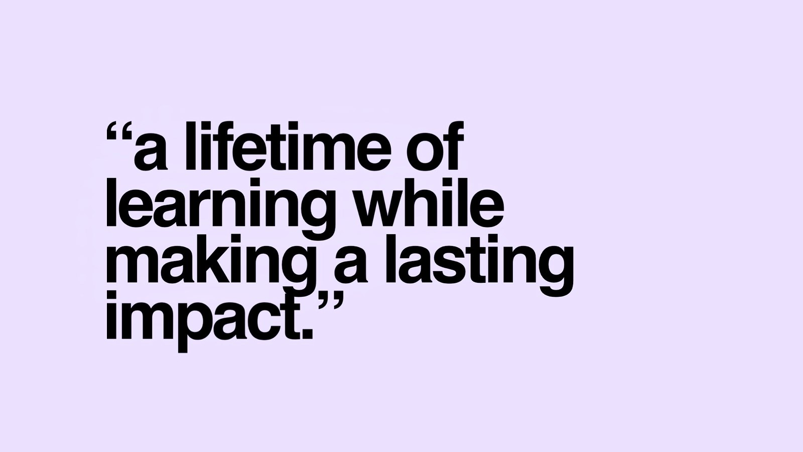 A lifetime of learning while making a lasting impact.