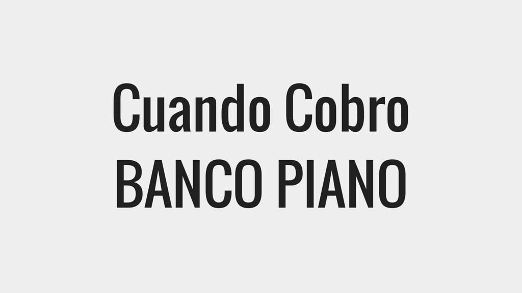 Cuando Cobro por banco piano
