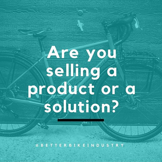 Are you selling a product or a solution? This is a common question I ask new clients, shops, and brands. Sometimes it takes years to realize the answer. Too often the bike industry gets stuck in the vacuum of upgrades, product spec, and culture instead of