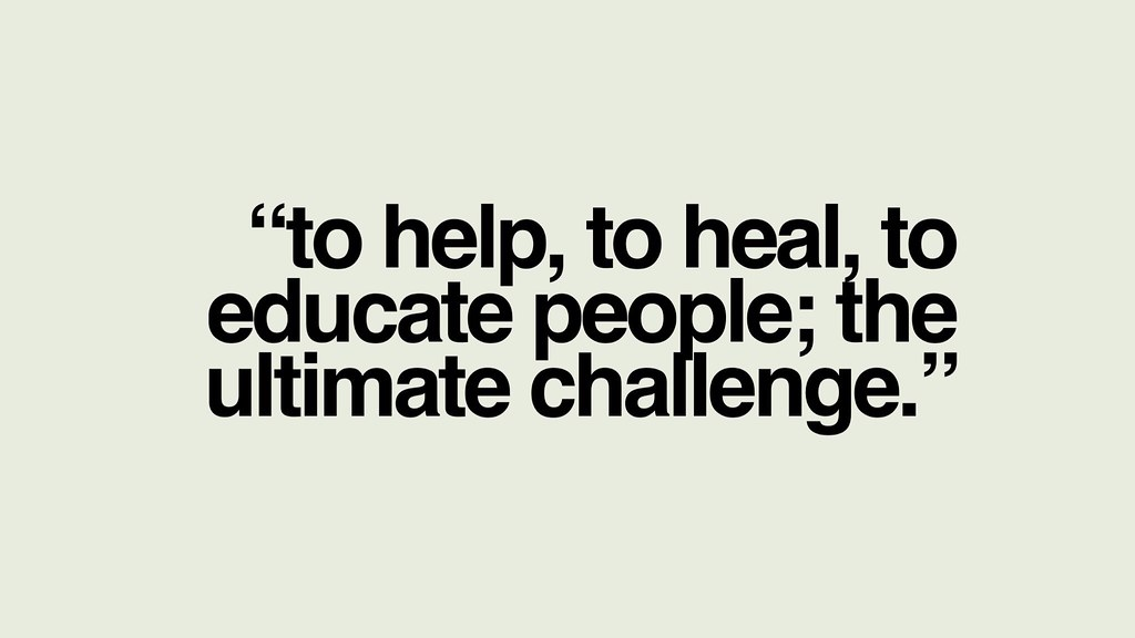 To help, to heal, to educate people; the ultimate challenge.