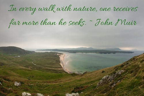 John Muir: In every walk with nature, one receives far more than he seeks. From Hit the Trails in Northern Ireland & Donegal