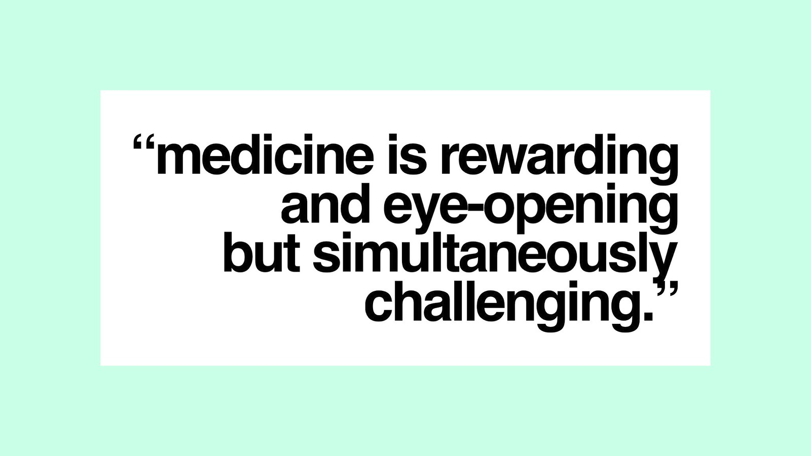 Medicine is rewarding and eye-opening but simultaneously challenging.