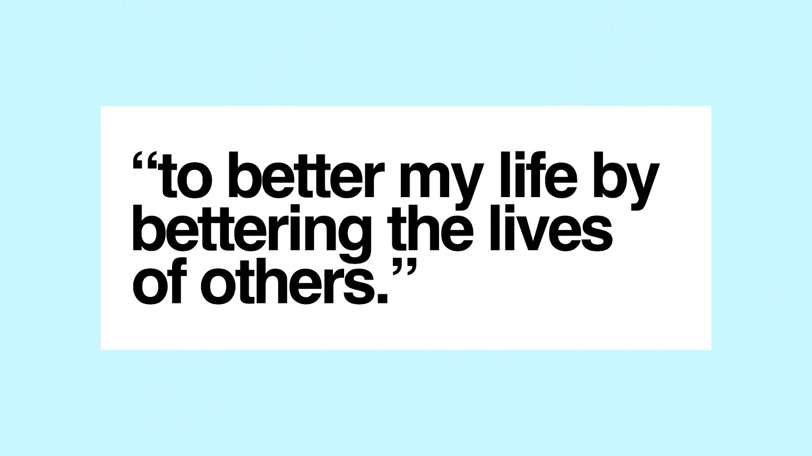 To better my life by bettering the lives of others.