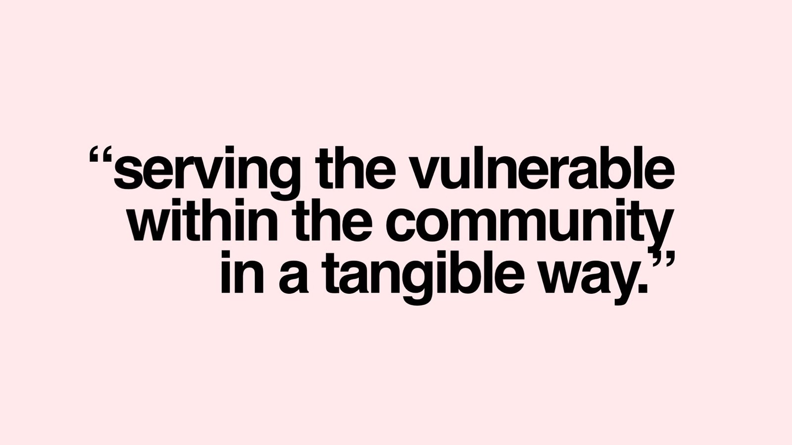 Serving the vulnerable within the community in a tangible way.